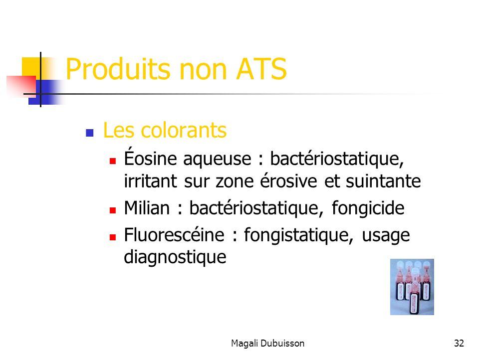 Magali Dubuisson32 Produits non ATS Les colorants Éosine aqueuse : bactériostatique, irritant sur zone érosive et suintante Milian : bactériostatique, fongicide Fluorescéine : fongistatique, usage diagnostique