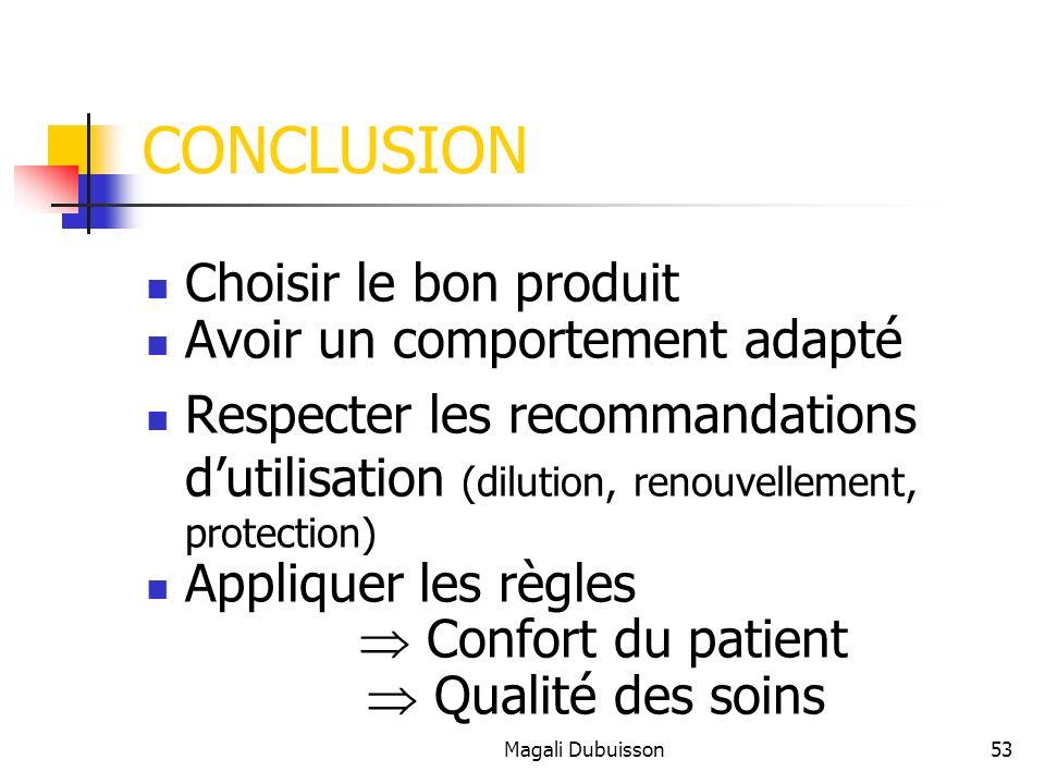 Magali Dubuisson53 CONCLUSION Choisir le bon produit Avoir un comportement adapté Respecter les recommandations dutilisation (dilution, renouvellement, protection) Appliquer les règles Confort du patient Qualité des soins