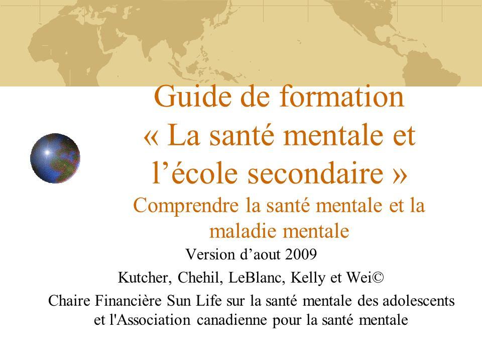 Guide de formation « La santé mentale et lécole secondaire » Comprendre la santé mentale et la maladie mentale Version daout 2009 Kutcher, Chehil, LeB