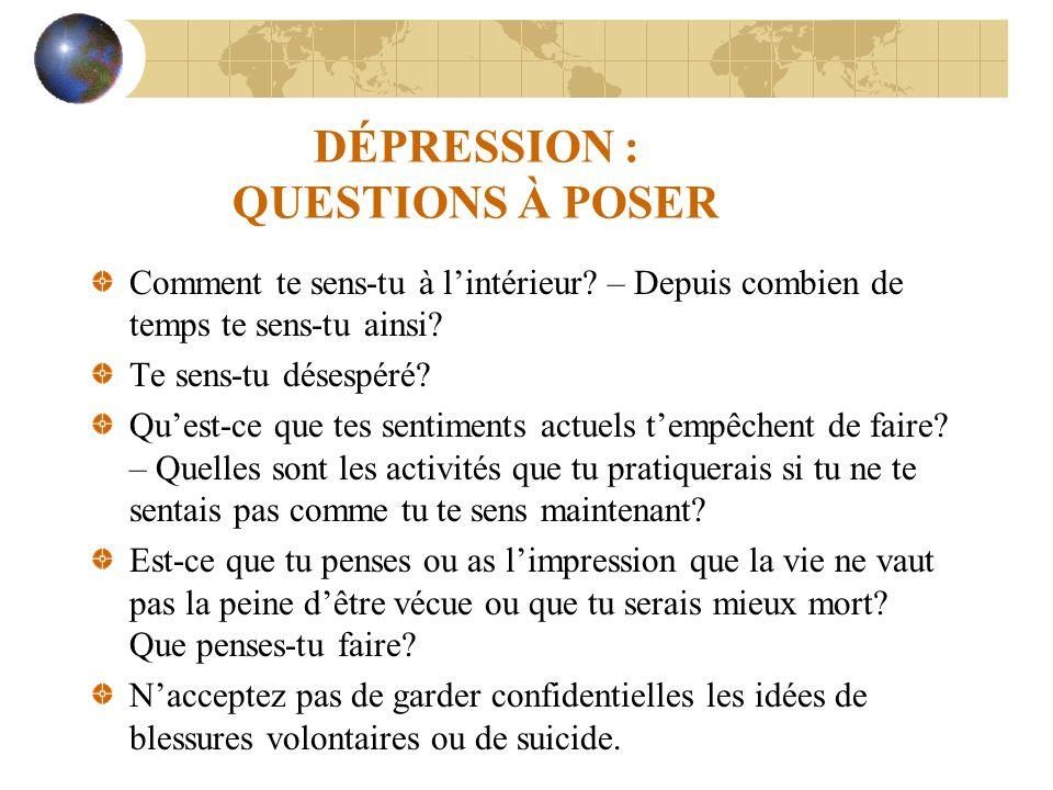 DÉPRESSION : QUESTIONS À POSER Comment te sens-tu à lintérieur? – Depuis combien de temps te sens-tu ainsi? Te sens-tu désespéré? Quest-ce que tes sen
