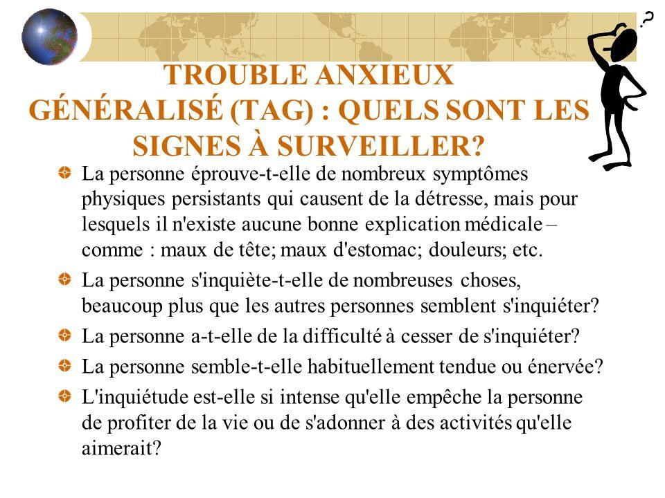 TROUBLE ANXIEUX GÉNÉRALISÉ (TAG) : QUELS SONT LES SIGNES À SURVEILLER? La personne éprouve-t-elle de nombreux symptômes physiques persistants qui caus