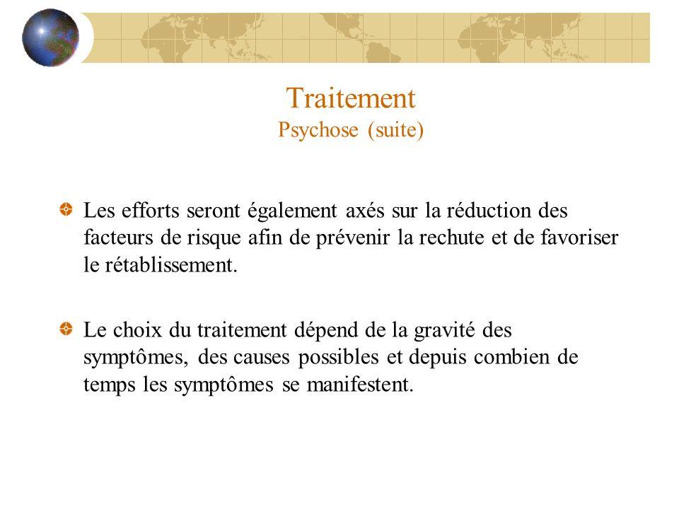 Traitement Psychose (suite) Les efforts seront également axés sur la réduction des facteurs de risque afin de prévenir la rechute et de favoriser le r