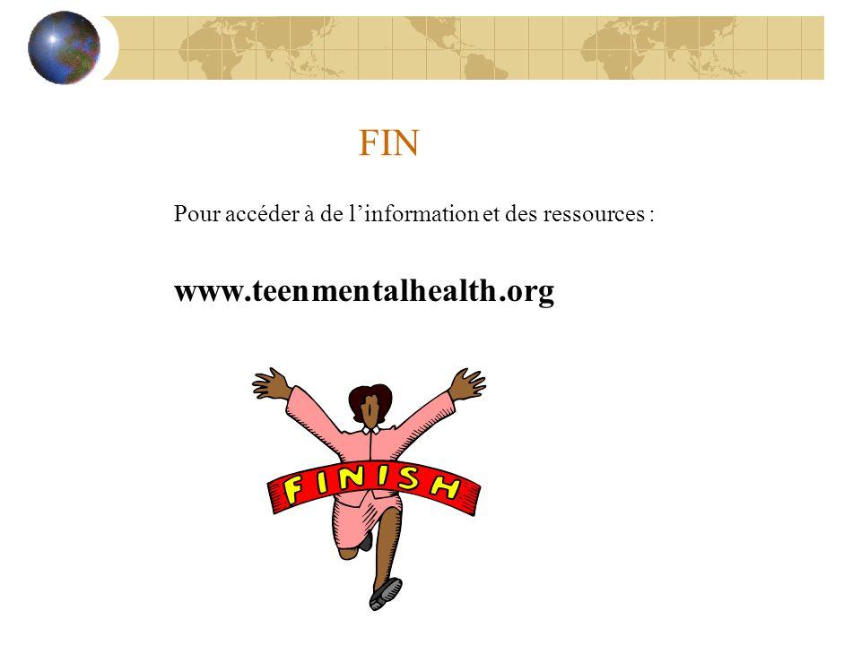 FIN Pour accéder à de linformation et des ressources : www.teenmentalhealth.org