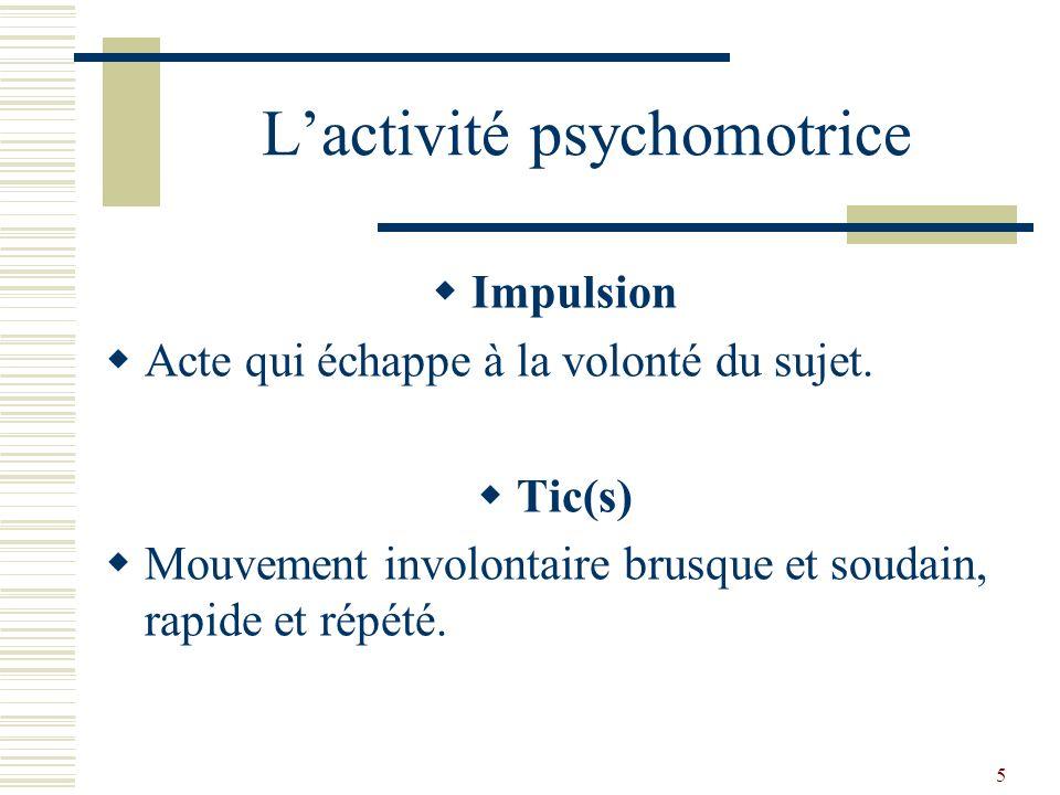 6 Lactivité psychomotrice Parakinésies Mouvements parasites qui déforment, surchargent, remplacent les mouvements normaux.