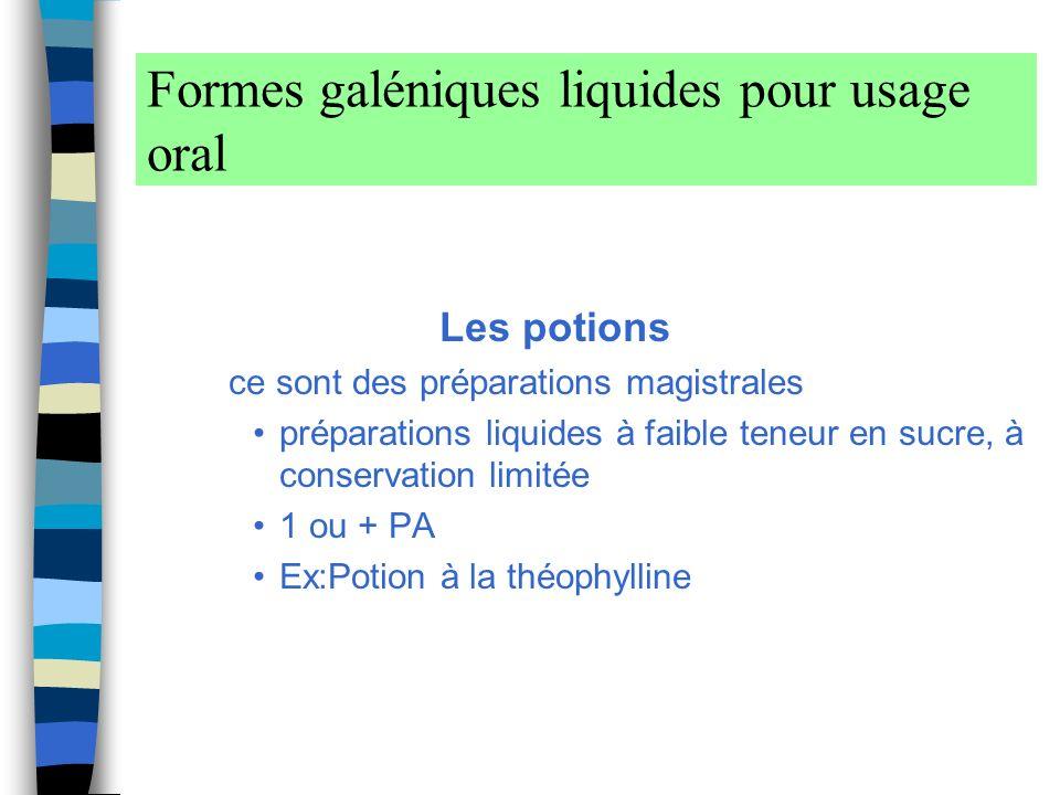 Formes galéniques liquides pour usage oral Les potions ce sont des préparations magistrales préparations liquides à faible teneur en sucre, à conservation limitée 1 ou + PA Ex:Potion à la théophylline