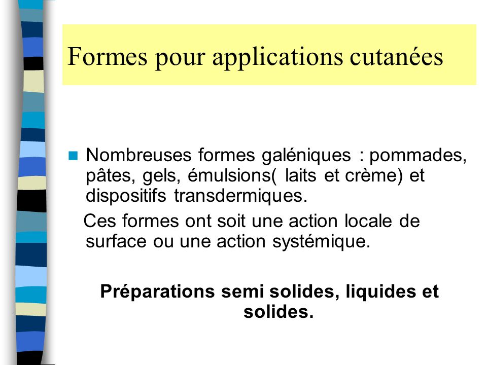 Formes pour applications cutanées Nombreuses formes galéniques : pommades, pâtes, gels, émulsions( laits et crème) et dispositifs transdermiques.