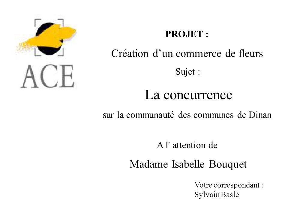 PROJET : Création dun commerce de fleurs Sujet : La concurrence sur la communauté des communes de Dinan A l' attention de Madame Isabelle Bouquet Votr