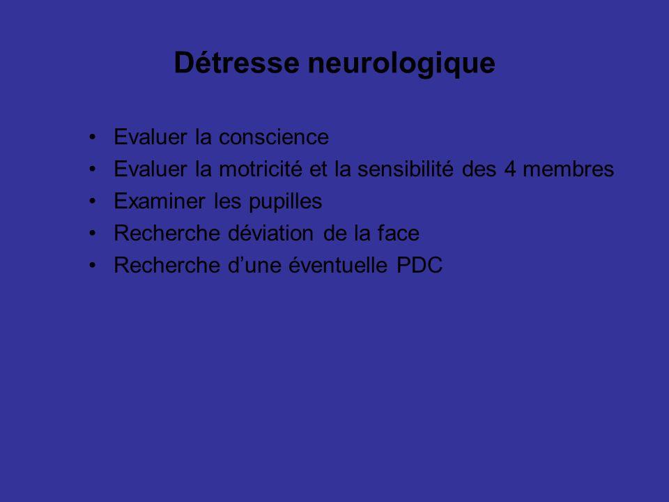 Détresse neurologique Evaluer la conscience Evaluer la motricité et la sensibilité des 4 membres Examiner les pupilles Recherche déviation de la face Recherche dune éventuelle PDC