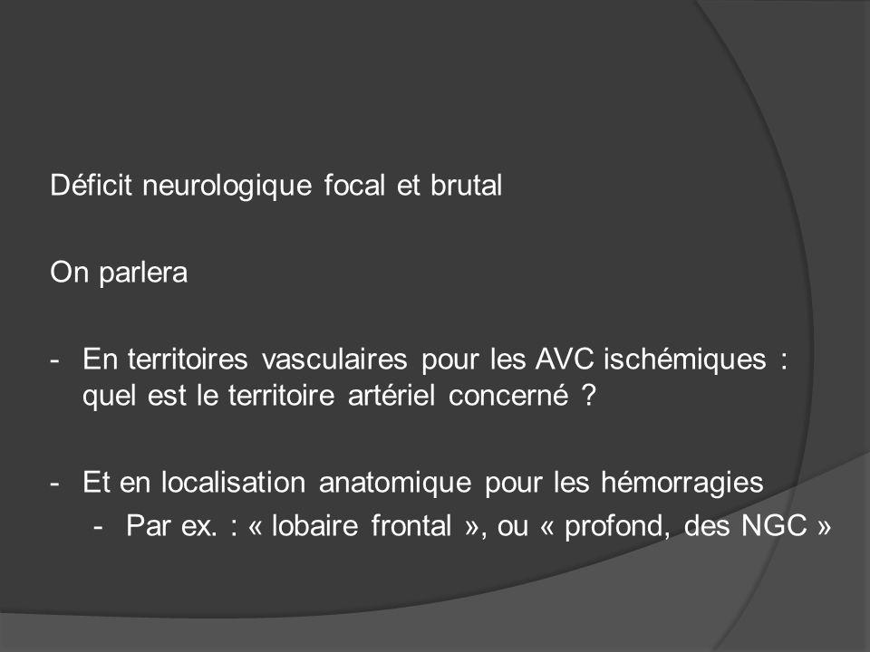 Déficit neurologique focal et brutal On parlera -En territoires vasculaires pour les AVC ischémiques : quel est le territoire artériel concerné ? -Et