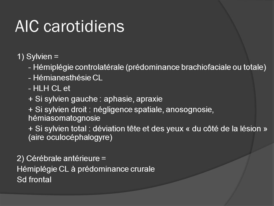 AIC carotidiens 1) Sylvien = - Hémiplégie controlatérale (prédominance brachiofaciale ou totale) - Hémianesthésie CL - HLH CL et + Si sylvien gauche :