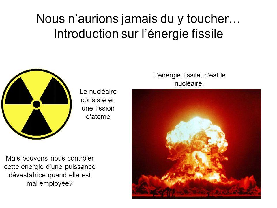 Nous naurions jamais du y toucher… Introduction sur lénergie fissile Lénergie fissile, cest le nucléaire. Le nucléaire consiste en une fission datome