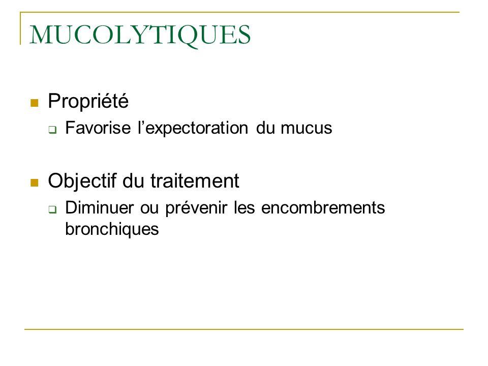 MUCOLYTIQUES Propriété Favorise lexpectoration du mucus Objectif du traitement Diminuer ou prévenir les encombrements bronchiques
