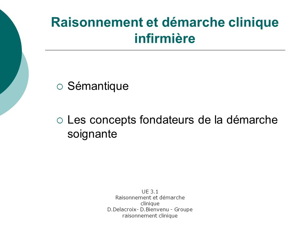 UE 3.1 Raisonnement et démarche clinique D.Delacroix- D.Bienvenu - Groupe raisonnement clinique Le concept de l Holisme Limites de lholisme: Dans le prendre soin de manière globale, nous ne pouvons considérer que ce que le soigné veut bien nous dévoiler
