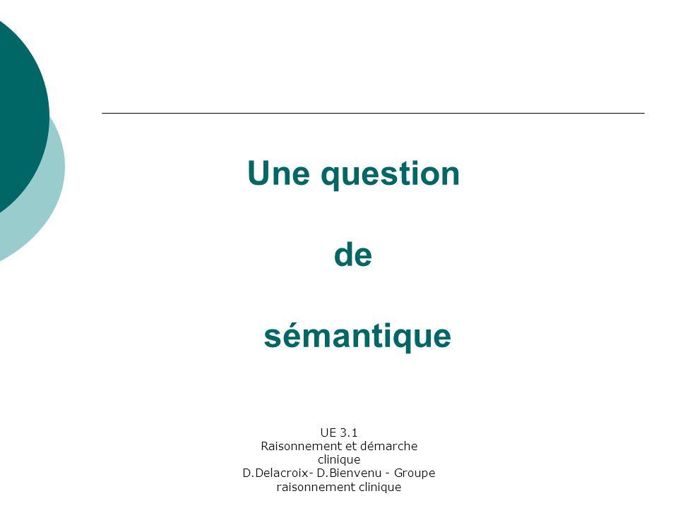 UE 3.1 Raisonnement et démarche clinique D.Delacroix- D.Bienvenu - Groupe raisonnement clinique Une question de sémantique