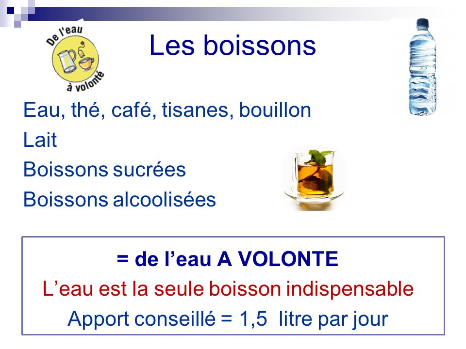 Les boissons Eau, thé, café, tisanes, bouillon Lait Boissons sucrées Boissons alcoolisées = de leau A VOLONTE Leau est la seule boisson indispensable