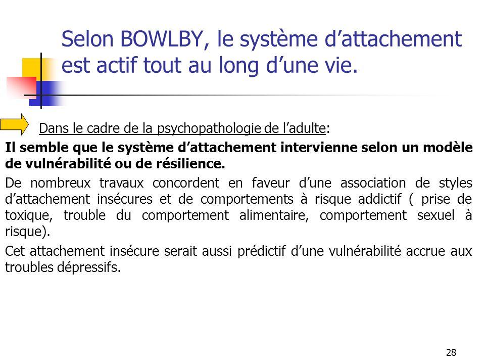 28 Selon BOWLBY, le système dattachement est actif tout au long dune vie. Dans le cadre de la psychopathologie de ladulte: Il semble que le système da
