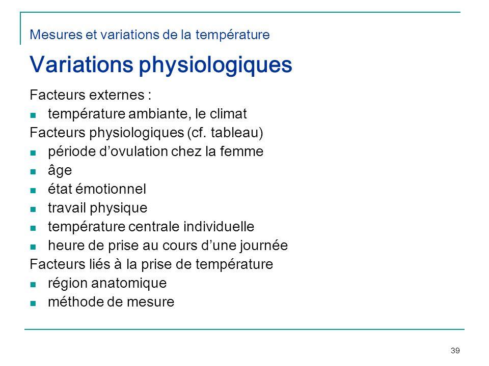 39 Mesures et variations de la température Variations physiologiques Facteurs externes : température ambiante, le climat Facteurs physiologiques (cf.