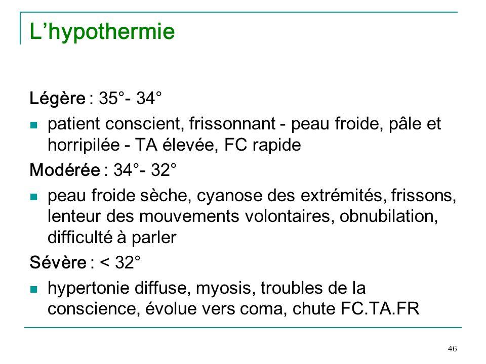 46 Lhypothermie Légère : 35°- 34° patient conscient, frissonnant - peau froide, pâle et horripilée - TA élevée, FC rapide Modérée : 34°- 32° peau froi