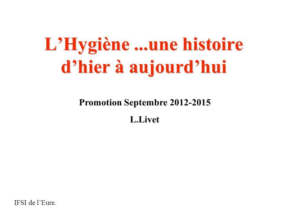 LHygiène...une histoire dhier à aujourdhui IFSI de lEure. Promotion Septembre 2012-2015 L.Livet