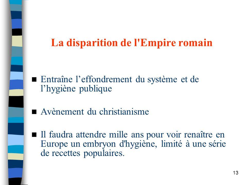 13 La disparition de l'Empire romain Entraîne leffondrement du système et de lhygiène publique Avènement du christianisme Il faudra attendre mille ans