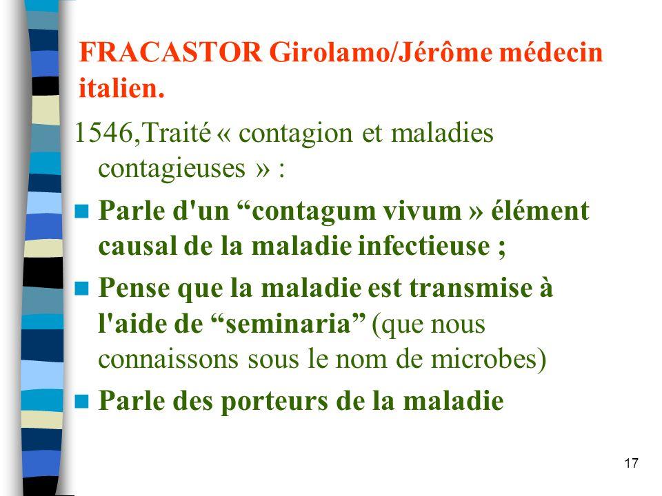17 FRACASTOR Girolamo/Jérôme médecin italien. 1546,Traité « contagion et maladies contagieuses » : Parle d'un contagum vivum » élément causal de la ma