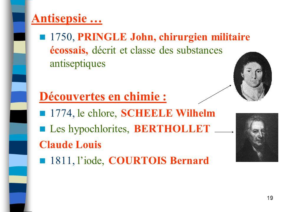 19 Antisepsie … 1750, PRINGLE John, chirurgien militaire écossais, décrit et classe des substances antiseptiques Découvertes en chimie : 1774, le chlo