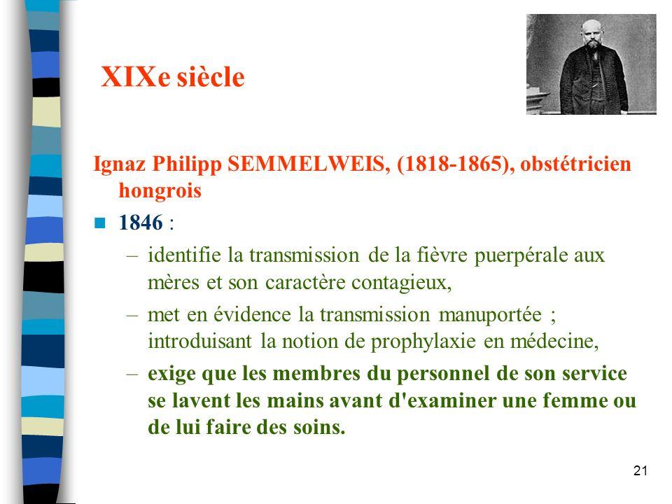 21 XIXe siècle Ignaz Philipp SEMMELWEIS, (1818-1865), obstétricien hongrois 1846 : –identifie la transmission de la fièvre puerpérale aux mères et son