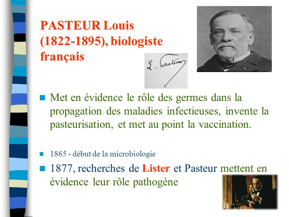 23 PASTEUR PASTEUR Louis (1822-1895), biologiste français Met en évidence le rôle des germes dans la propagation des maladies infectieuses, invente la