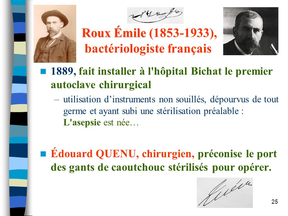 25 Roux Émile Roux Émile (1853-1933), bactériologiste français 1889, fait installer à l'hôpital Bichat le premier autoclave chirurgical –utilisation d