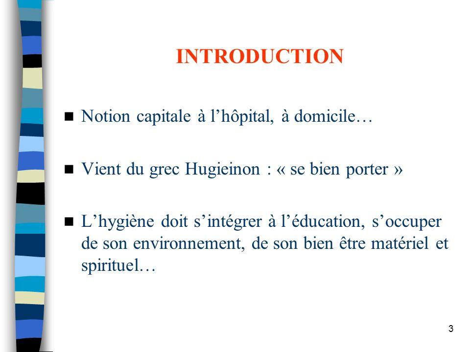 3 INTRODUCTION Notion capitale à lhôpital, à domicile… Vient du grec Hugieinon : « se bien porter » Lhygiène doit sintégrer à léducation, soccuper de
