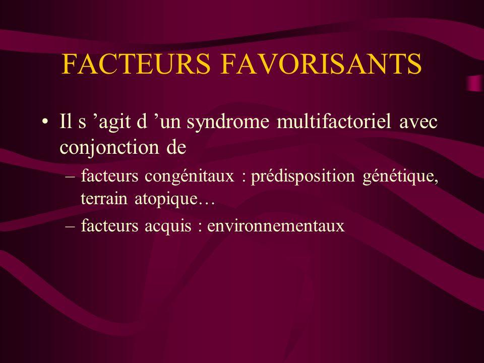 FACTEURS FAVORISANTS Il s agit d un syndrome multifactoriel avec conjonction de –facteurs congénitaux : prédisposition génétique, terrain atopique… –f