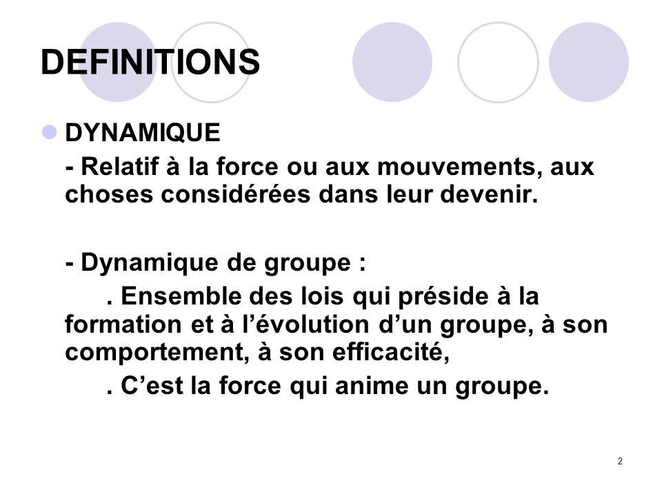 2 DEFINITIONS DYNAMIQUE - Relatif à la force ou aux mouvements, aux choses considérées dans leur devenir. - Dynamique de groupe :. Ensemble des lois q