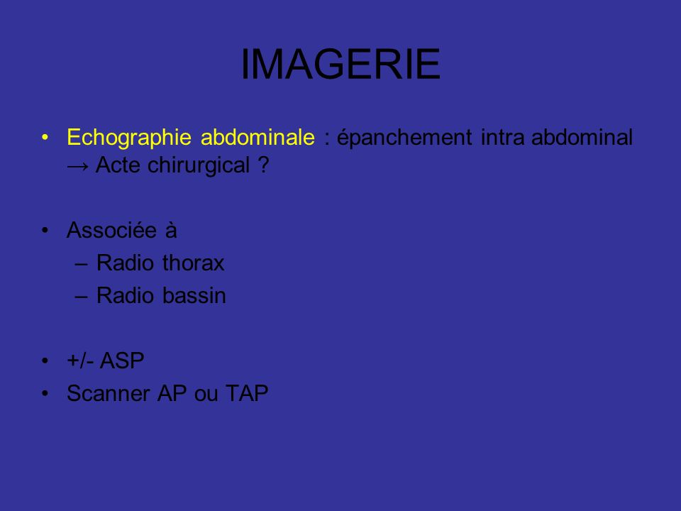 IMAGERIE Echographie abdominale : épanchement intra abdominal Acte chirurgical ? Associée à –Radio thorax –Radio bassin +/- ASP Scanner AP ou TAP