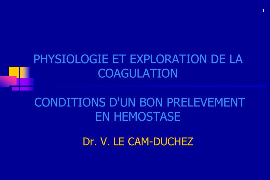 1 PHYSIOLOGIE ET EXPLORATION DE LA COAGULATION CONDITIONS D'UN BON PRELEVEMENT EN HEMOSTASE Dr. V. LE CAM-DUCHEZ