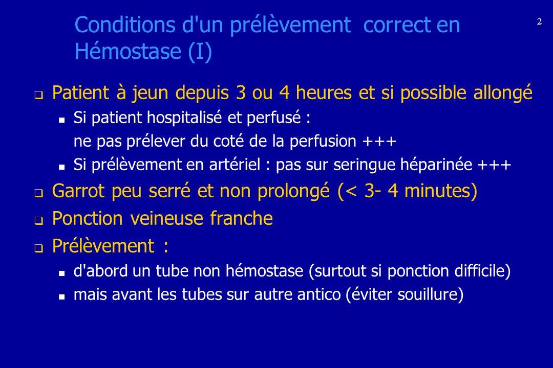 2 Conditions d'un prélèvement correct en Hémostase (I) Patient à jeun depuis 3 ou 4 heures et si possible allongé Si patient hospitalisé et perfusé :