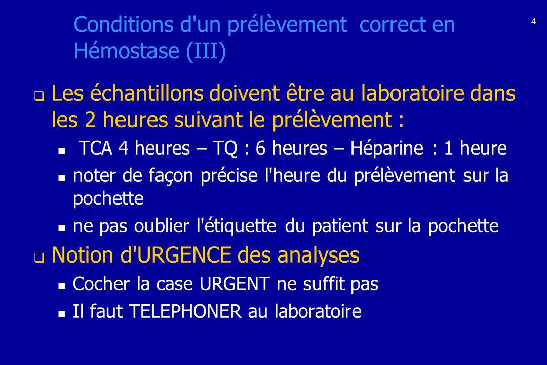 4 Conditions d'un prélèvement correct en Hémostase (III) Les échantillons doivent être au laboratoire dans les 2 heures suivant le prélèvement : TCA 4