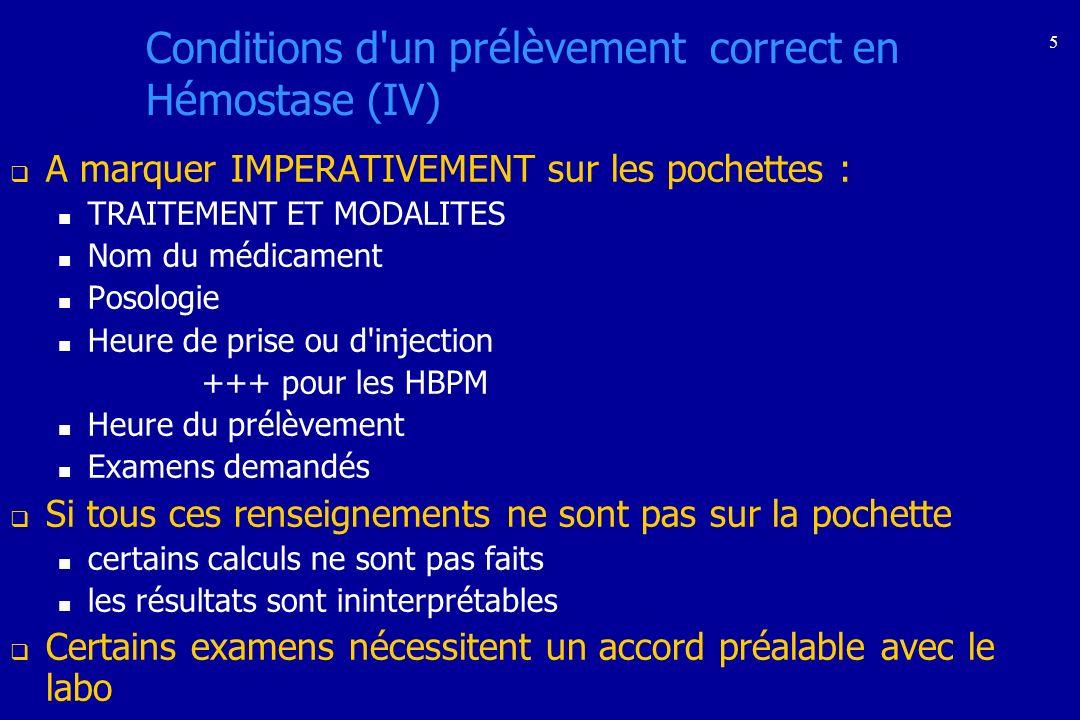 5 Conditions d'un prélèvement correct en Hémostase (IV) A marquer IMPERATIVEMENT sur les pochettes : TRAITEMENT ET MODALITES Nom du médicament Posolog