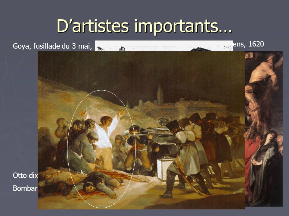 Dartistes importants… Goya, fusillade du 3 mai, 1808 Crufixition (tryptique) Rubens, 1620 Otto dix, Bombardement, 1927