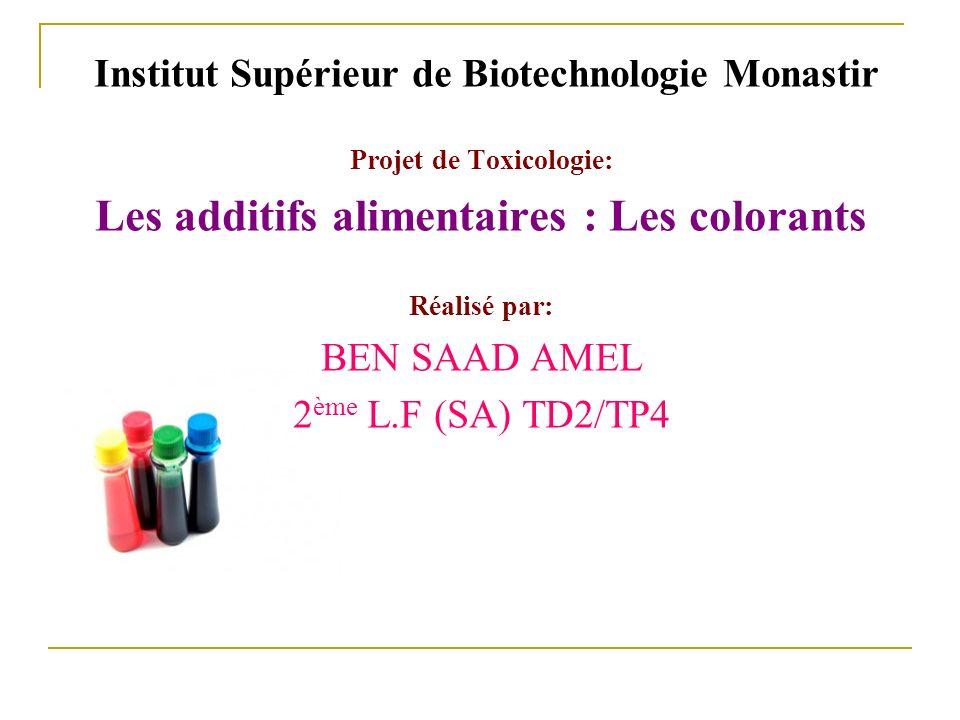 Institut Supérieur de Biotechnologie Monastir Projet de Toxicologie: Les additifs alimentaires : Les colorants Réalisé par: BEN SAAD AMEL 2 ème L.F (S