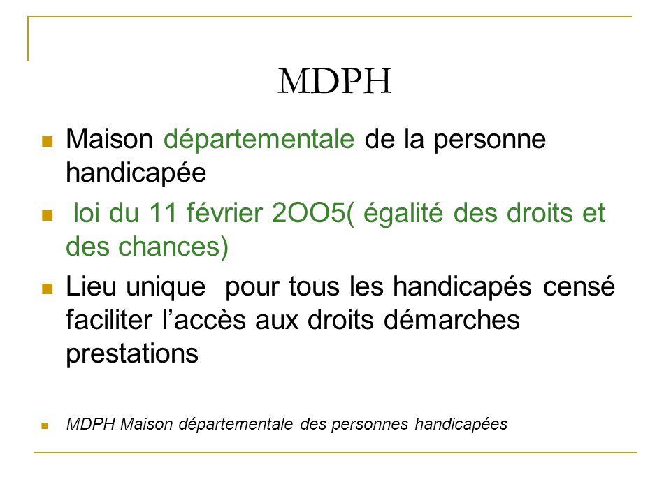 MDPH Maison départementale de la personne handicapée loi du 11 février 2OO5( égalité des droits et des chances) Lieu unique pour tous les handicapés c