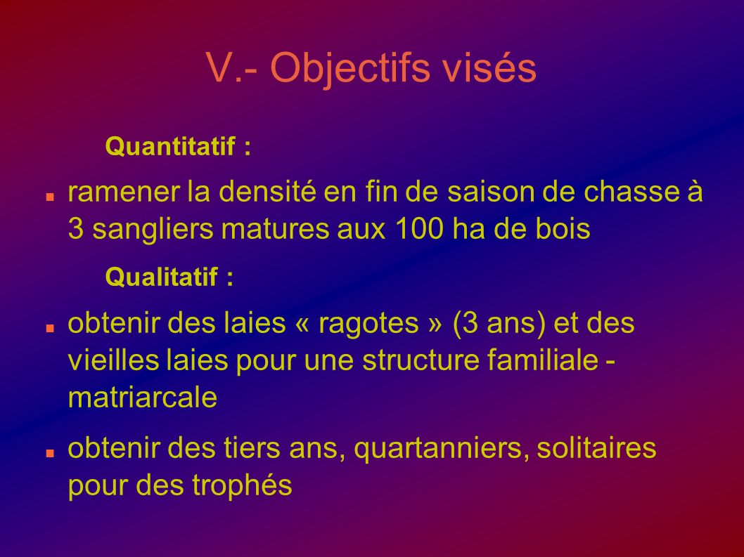 V.- Objectifs visés Quantitatif : ramener la densité en fin de saison de chasse à 3 sangliers matures aux 100 ha de bois Qualitatif : obtenir des laie