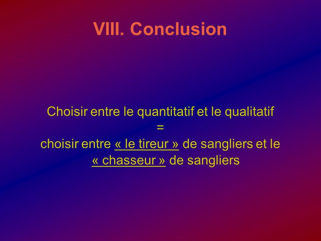 VIII. Conclusion Choisir entre le quantitatif et le qualitatif = choisir entre « le tireur » de sangliers et le « chasseur » de sangliers