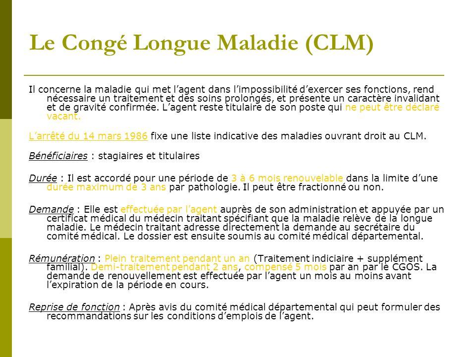 Le Congé Longue Maladie (CLM) Il concerne la maladie qui met lagent dans limpossibilité dexercer ses fonctions, rend nécessaire un traitement et des s