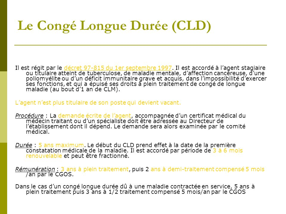 Le Congé Longue Durée (CLD) Il est régit par le décret 97-815 du 1er septembre 1997. Il est accordé à lagent stagiaire ou titulaire atteint de tubercu