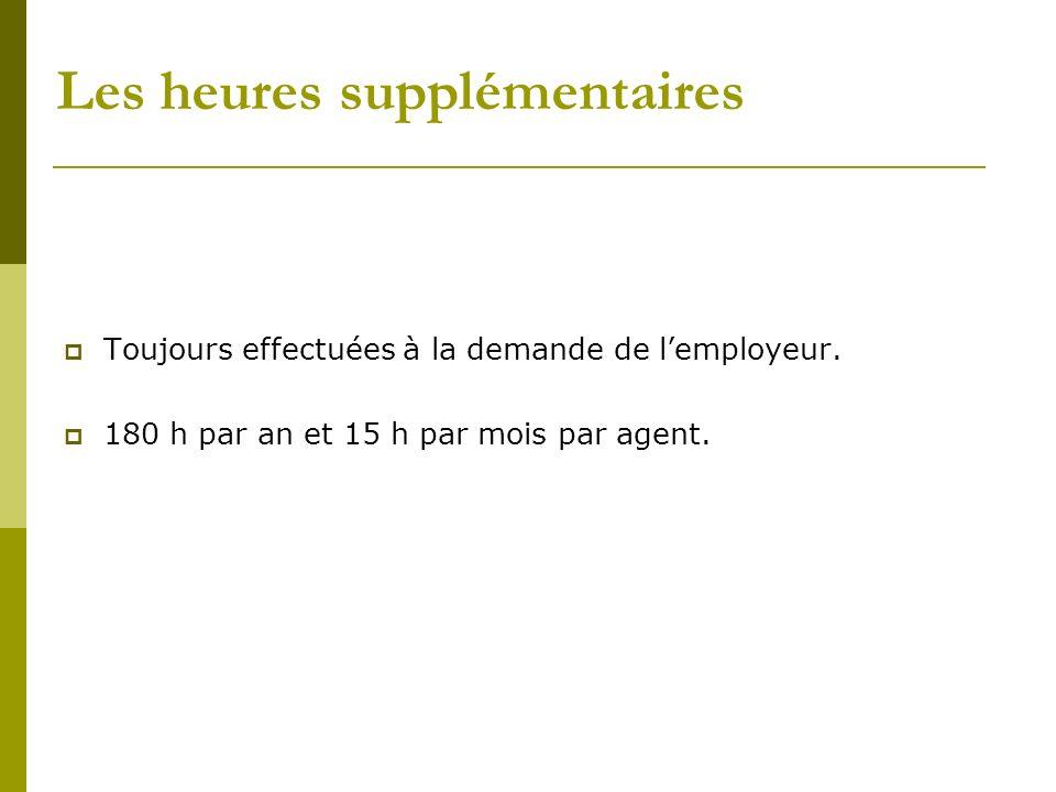 Les heures supplémentaires Toujours effectuées à la demande de lemployeur. 180 h par an et 15 h par mois par agent.