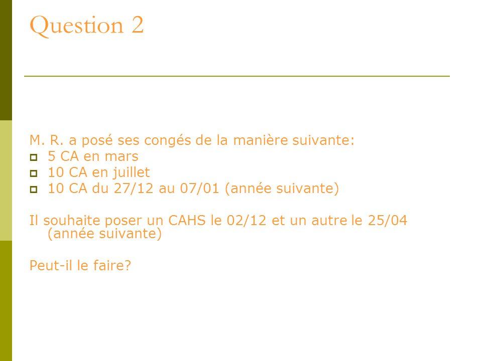 Question 2 M. R. a posé ses congés de la manière suivante: 5 CA en mars 10 CA en juillet 10 CA du 27/12 au 07/01 (année suivante) Il souhaite poser un