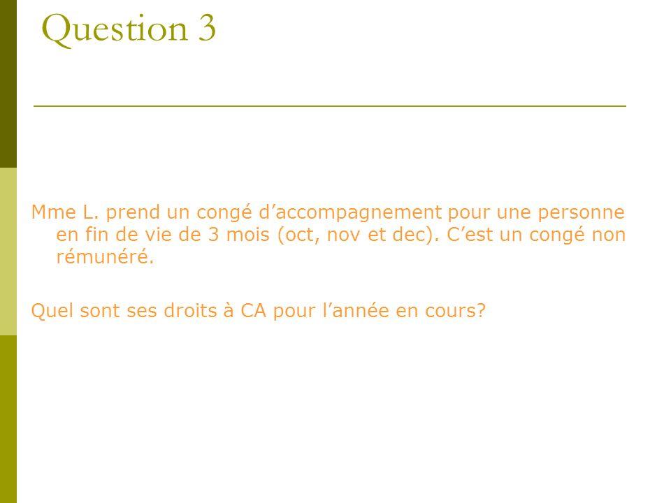 Question 3 Mme L. prend un congé daccompagnement pour une personne en fin de vie de 3 mois (oct, nov et dec). Cest un congé non rémunéré. Quel sont se