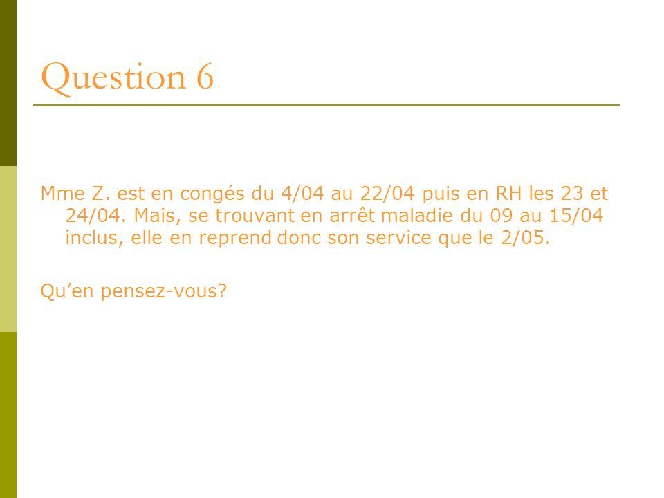Question 6 Mme Z. est en congés du 4/04 au 22/04 puis en RH les 23 et 24/04. Mais, se trouvant en arrêt maladie du 09 au 15/04 inclus, elle en reprend
