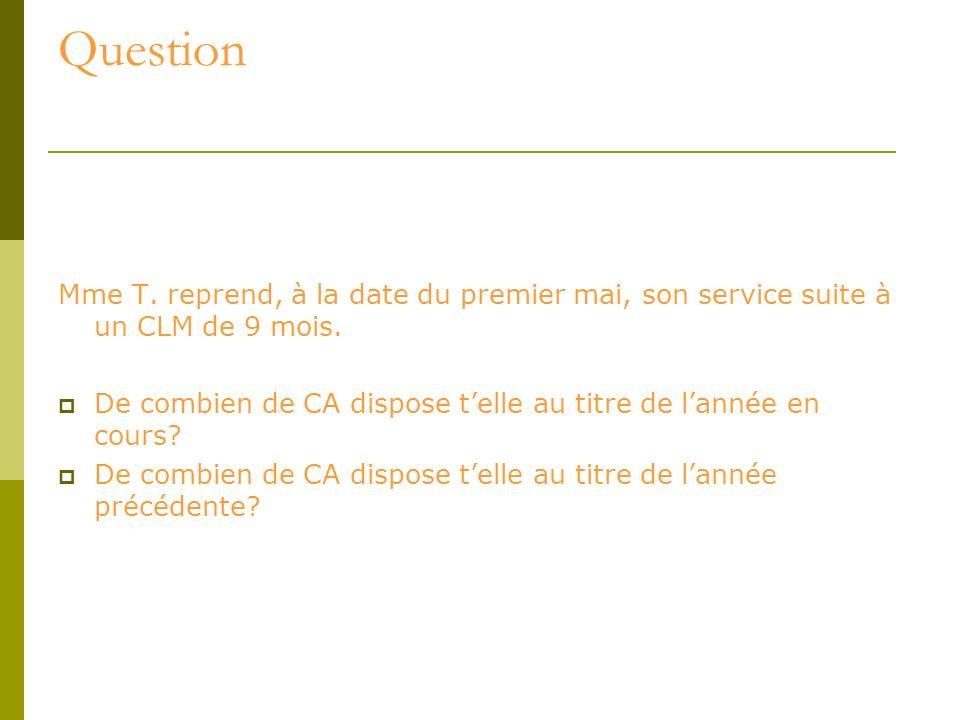 Question Mme T. reprend, à la date du premier mai, son service suite à un CLM de 9 mois. De combien de CA dispose telle au titre de lannée en cours? D