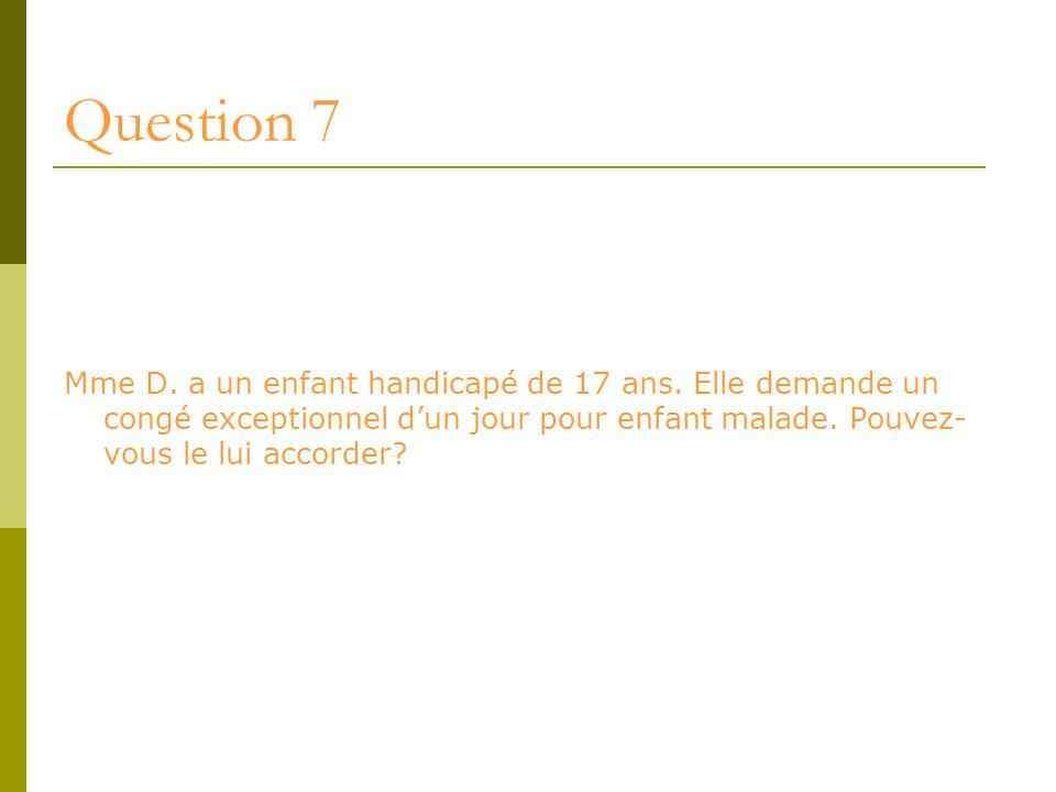 Question 7 Mme D. a un enfant handicapé de 17 ans. Elle demande un congé exceptionnel dun jour pour enfant malade. Pouvez- vous le lui accorder?